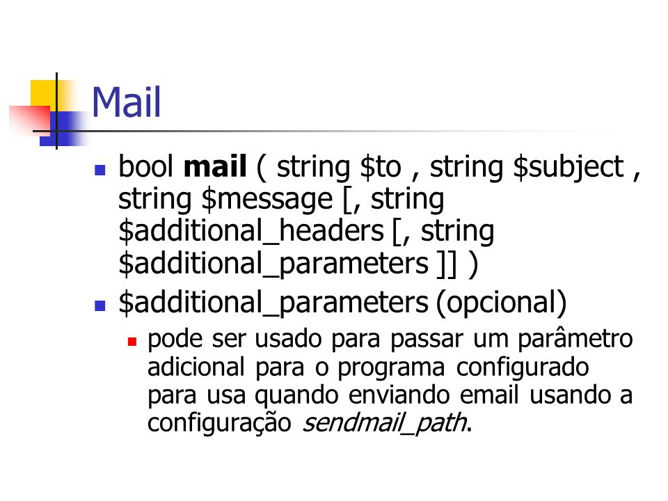Mail bool mail ( string $to , string $subject , string $message [, string $additional_headers [, string $additional_parameters ]] )